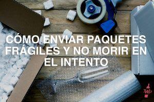 Cómo enviar paquetes frágiles y no morir en el intento.